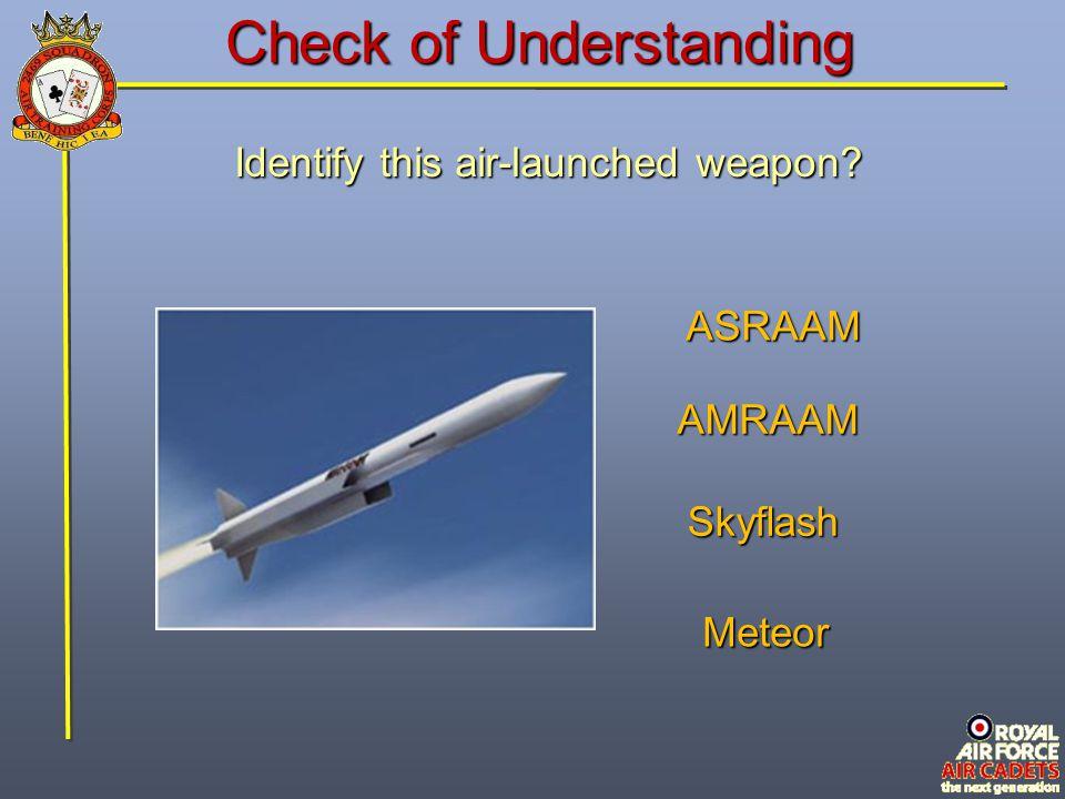 Check of Understanding Identify this air-launched weapon? Meteor AMRAAM Skyflash ASRAAM