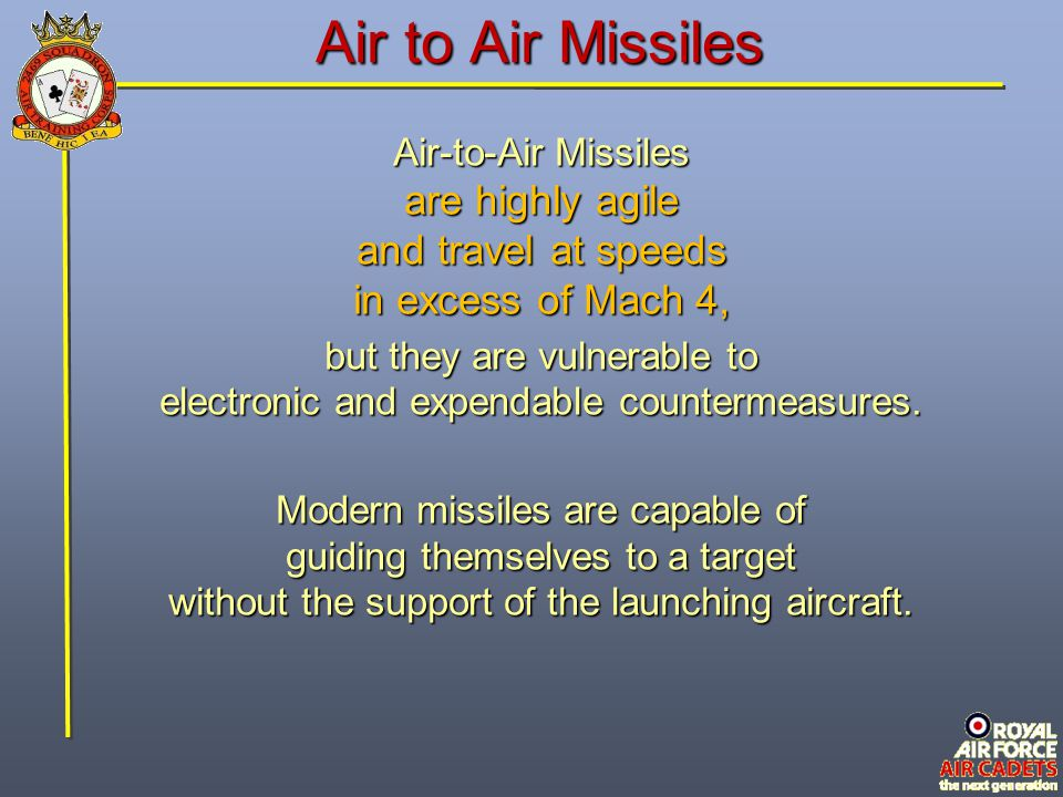 Air to Air Missiles Air-to-Air Missiles are highly agile and travel at speeds in excess of Mach 4, but they are vulnerable to electronic and expendabl