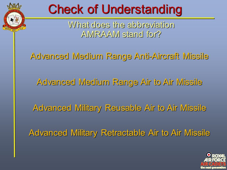 Check of Understanding What does the abbreviation AMRAAM stand for? Advanced Medium Range Air to Air Missile Advanced Military Retractable Air to Air