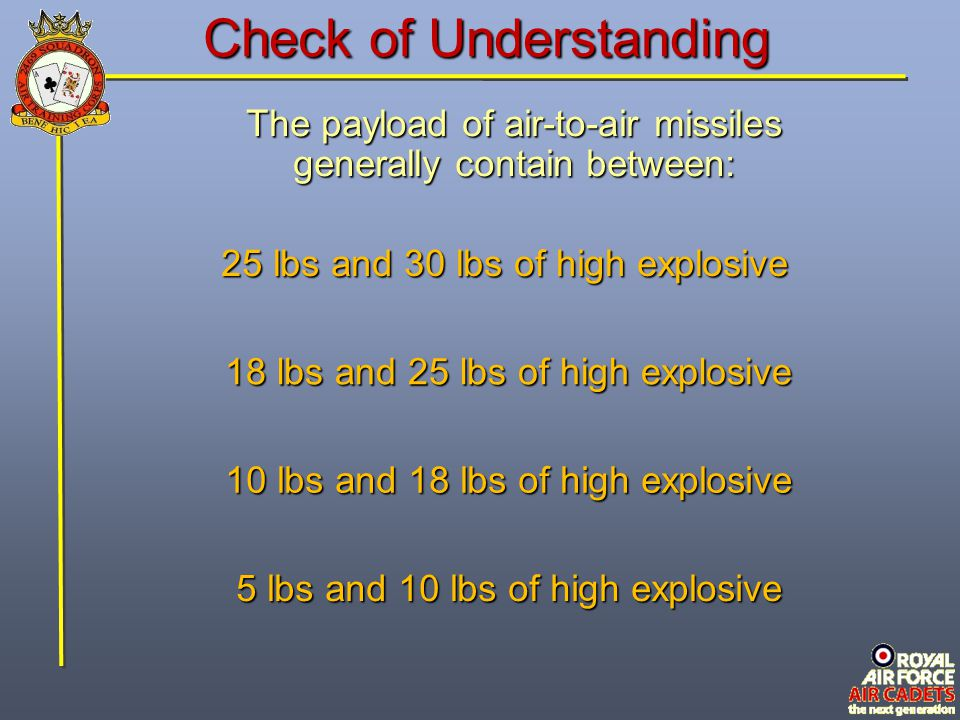 Check of Understanding The payload of air-to-air missiles generally contain between: 18 lbs and 25 lbs of high explosive 5 lbs and 10 lbs of high expl