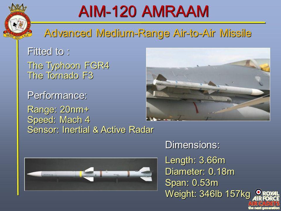 AIM-120 AMRAAM Fitted to : The Typhoon FGR4 The Tornado F3 Performance: Range: 20nm+ Speed: Mach 4 Sensor: Inertial & Active Radar Dimensions: Length: