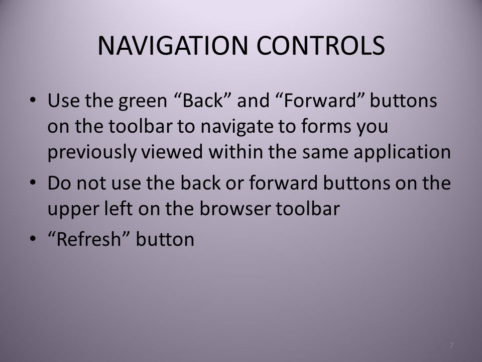 NAVIGATION CONTROLS Use the green Back and Forward buttons on the toolbar to navigate to forms you previously viewed within the same application Do not use the back or forward buttons on the upper left on the browser toolbar Refresh button 7