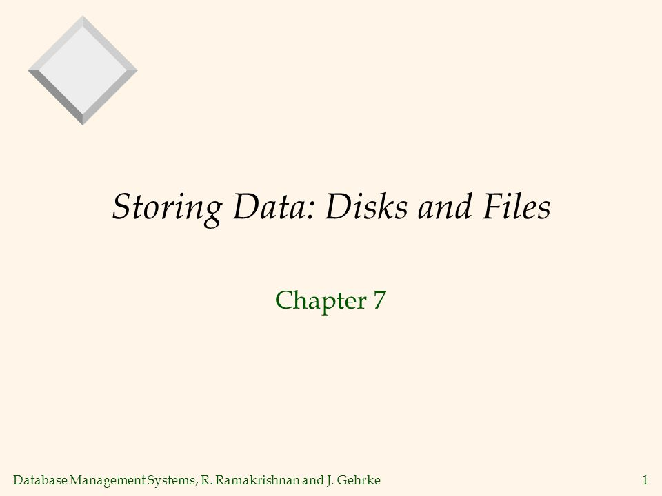 Database Management Systems, R. Ramakrishnan and J. Gehrke1 Storing Data: Disks and Files Chapter 7