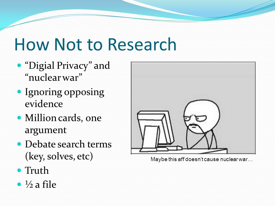 How Not to Research Digial Privacy and nuclear war Ignoring opposing evidence Million cards, one argument Debate search terms (key, solves, etc) Truth ½ a file Maybe this aff doesn't cause nuclear war…