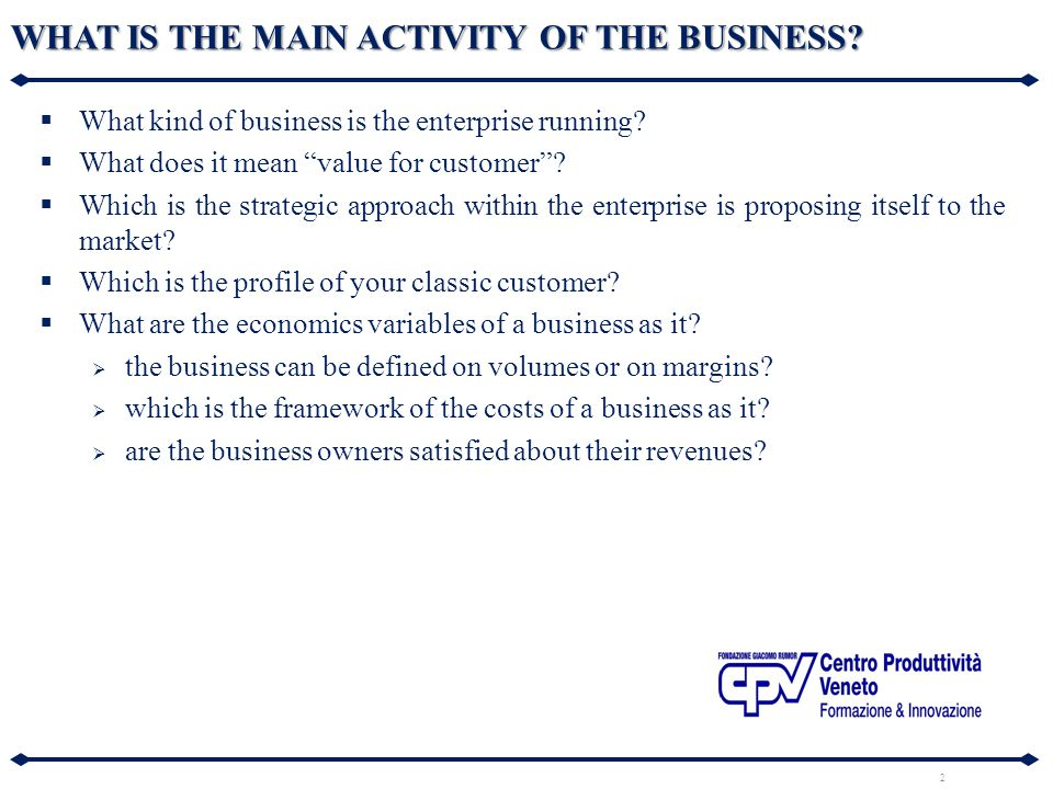 "2 WHAT IS THE MAIN ACTIVITY OF THE BUSINESS?  What kind of business is the enterprise running?  What does it mean ""value for customer""?  Which is t"