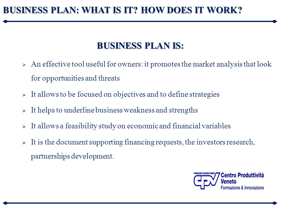 BUSINESS PLAN: WHAT IS IT? HOW DOES IT WORK? BUSINESS PLAN IS:  An effective tool useful for owners: it promotes the market analysis that look for op