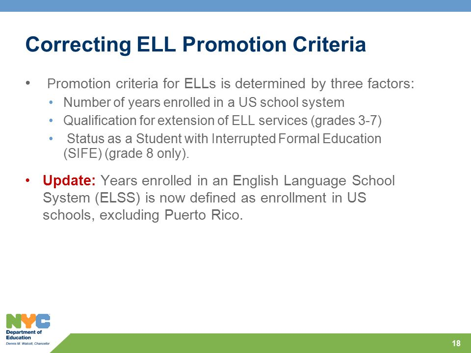 Correcting ELL Promotion Criteria P romotion criteria for ELLs is determined by three factors: Number of years enrolled in a US school system Qualific