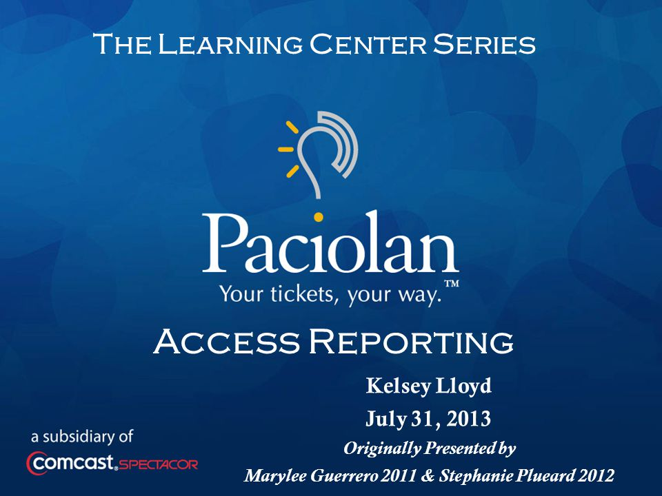 1 The Learning Center Series Access Reporting Kelsey Lloyd July 31, 2013 Originally Presented by Marylee Guerrero 2011 & Stephanie Plueard 2012