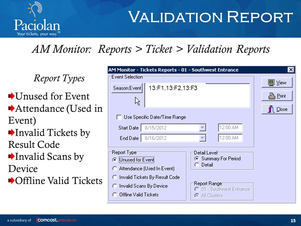 15 Validation Report AM Monitor: Reports > Ticket > Validation Reports Report Types Unused for Event Attendance (Used in Event) Invalid Tickets by Result Code Invalid Scans by Device Offline Valid Tickets 13:F1,13:F2,13:F3