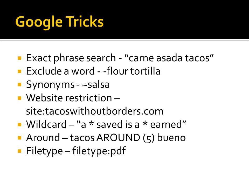  Exact phrase search - carne asada tacos  Exclude a word - -flour tortilla  Synonyms - ~salsa  Website restriction – site:tacoswithoutborders.com  Wildcard – a * saved is a * earned  Around – tacos AROUND (5) bueno  Filetype – filetype:pdf