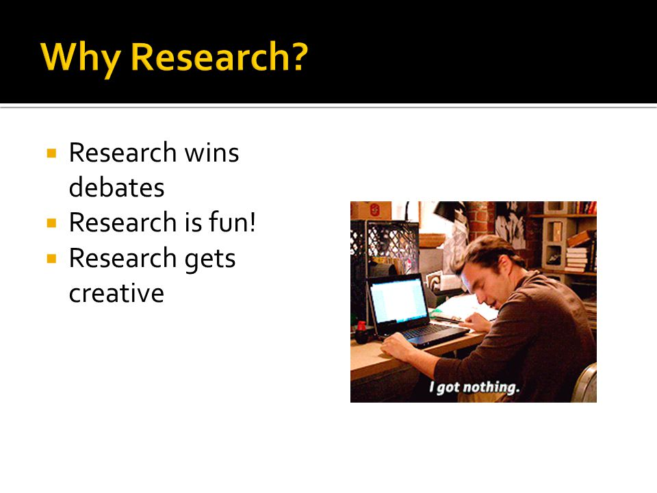  Research wins debates  Research is fun!  Research gets creative