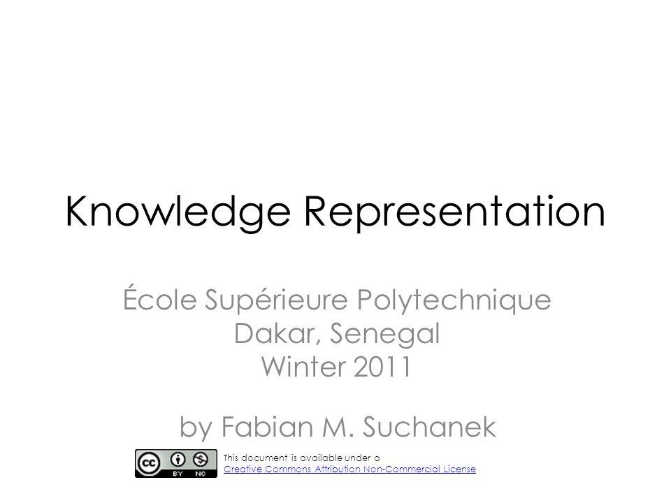 Knowledge Representation École Supérieure Polytechnique Dakar, Senegal Winter 2011 by Fabian M. Suchanek This document is available under a Creative C