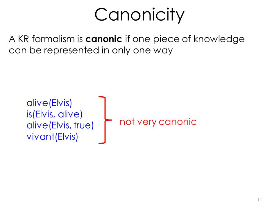 Canonicity 11 A KR formalism is canonic if one piece of knowledge can be represented in only one way alive(Elvis) is(Elvis, alive) alive(Elvis, true) vivant(Elvis) not very canonic