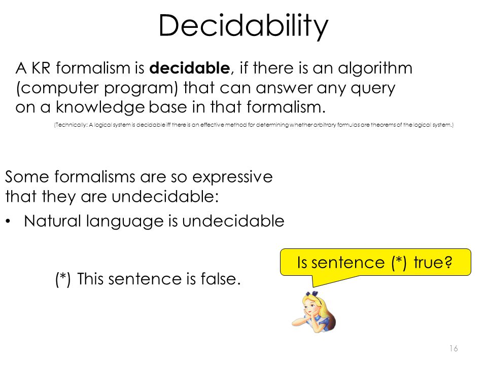 Decidability 16 A KR formalism is decidable, if there is an algorithm (computer program) that can answer any query on a knowledge base in that formalism.
