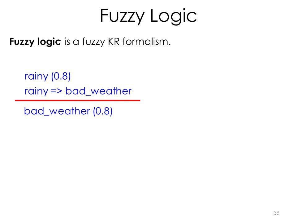 Fuzzy Logic 38 Fuzzy logic is a fuzzy KR formalism. rainy => bad_weather rainy (0.8) bad_weather (0.8)