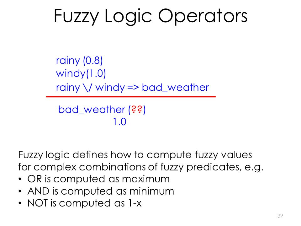 Fuzzy Logic Operators 39 rainy \/ windy => bad_weather rainy (0.8) bad_weather ( ) windy(1.0) Fuzzy logic defines how to compute fuzzy values for complex combinations of fuzzy predicates, e.g.