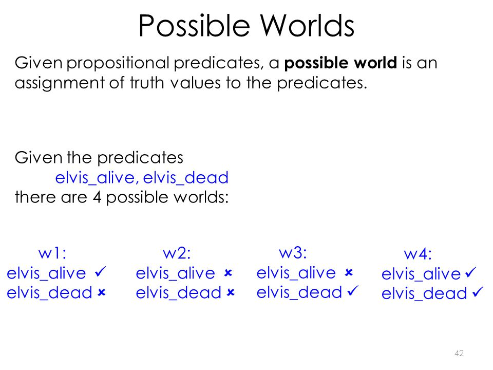 Possible Worlds 42 Given propositional predicates, a possible world is an assignment of truth values to the predicates.