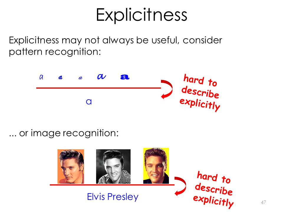 Explicitness 47 Explicitness may not always be useful, consider pattern recognition: a a a a a hard to describe explicitly a...