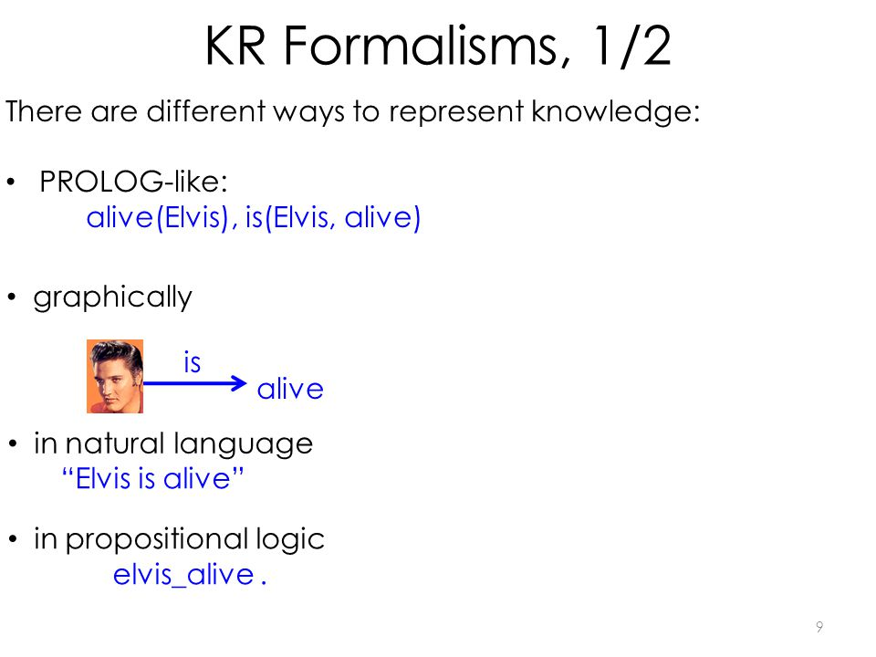 KR Formalisms, 1/2 9 There are different ways to represent knowledge: PROLOG-like: alive(Elvis), is(Elvis, alive) graphically in natural language Elvis is alive is alive in propositional logic elvis_alive.