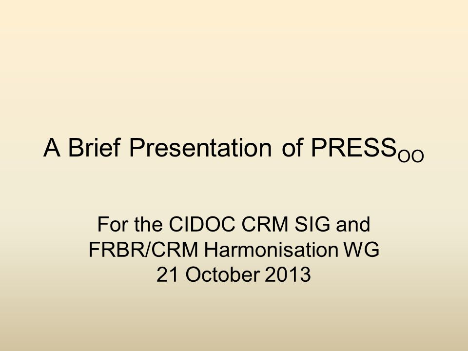 A Brief Presentation of PRESS OO For the CIDOC CRM SIG and FRBR/CRM Harmonisation WG 21 October 2013