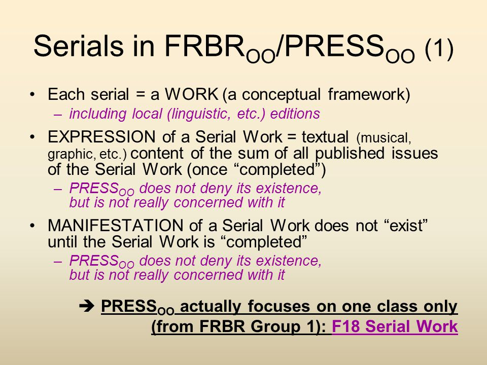 Serials in FRBR OO /PRESS OO (1) Each serial = a WORK (a conceptual framework) –including local (linguistic, etc.) editions EXPRESSION of a Serial Wor