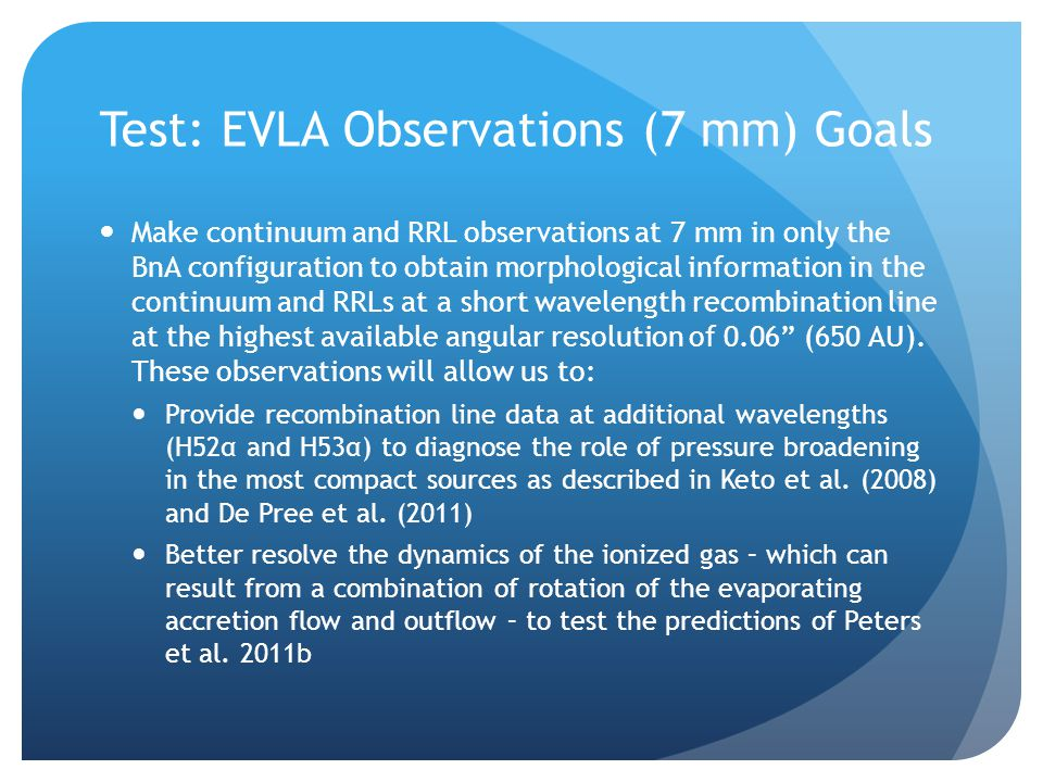 Test: EVLA Observations (7 mm) Goals Make continuum and RRL observations at 7 mm in only the BnA configuration to obtain morphological information in the continuum and RRLs at a short wavelength recombination line at the highest available angular resolution of 0.06 (650 AU).
