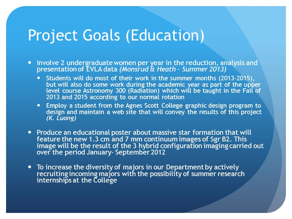 Project Goals (Education) Involve 2 undergraduate women per year in the reduction, analysis and presentation of EVLA data (Monsrud & Heath – Summer 2013) Students will do most of their work in the summer months (2013-2015), but will also do some work during the academic year as part of the upper level course Astronomy 300 (Radiation) which will be taught in the Fall of 2013 and 2015 according to our normal rotation Employ a student from the Agnes Scott College graphic design program to design and maintain a web site that will convey the results of this project (K.