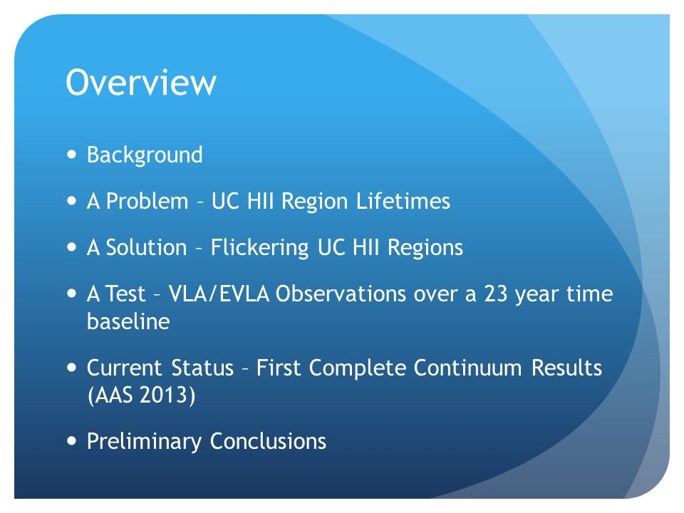 Overview Background A Problem – UC HII Region Lifetimes A Solution – Flickering UC HII Regions A Test – VLA/EVLA Observations over a 23 year time baseline Current Status – First Complete Continuum Results (AAS 2013) Preliminary Conclusions