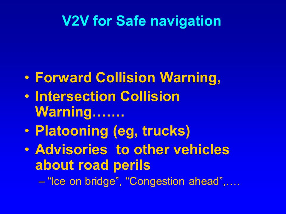 V2V for Safe navigation Forward Collision Warning, Intersection Collision Warning……. Platooning (eg, trucks) Advisories to other vehicles about road p