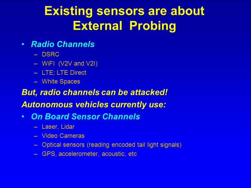 Existing sensors are about External Probing Radio Channels –DSRC –WiFI (V2V and V2I) –LTE; LTE Direct –White Spaces But, radio channels can be attacke