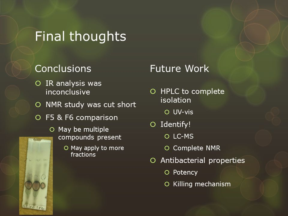 Final thoughts Conclusions  IR analysis was inconclusive  NMR study was cut short  F5 & F6 comparison  May be multiple compounds present  May apply to more fractions Future Work  HPLC to complete isolation  UV-vis  Identify.
