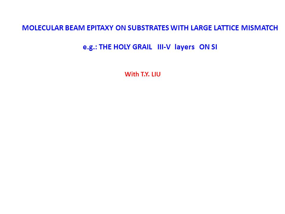 MOLECULAR BEAM EPITAXY ON SUBSTRATES WITH LARGE LATTICE MISMATCH e.g.: THE HOLY GRAIL III-V layers ON SI With T.Y. LIU