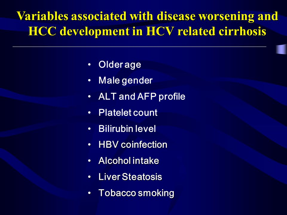 Variables associated with disease worsening and HCC development in HCV related cirrhosis Older age Male gender ALT and AFP profile Platelet count Bilirubin level HBV coinfectionHBV coinfection Alcohol intakeAlcohol intake Liver SteatosisLiver Steatosis Tobacco smokingTobacco smoking