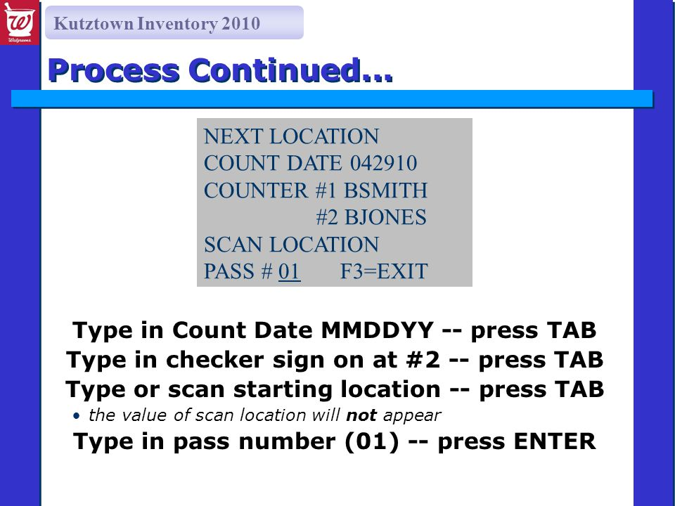 Kutztown Inventory 2010 Type in Count Date MMDDYY -- press TAB Type in checker sign on at #2 -- press TAB Type or scan starting location -- press TAB the value of scan location will not appear Type in pass number (01) -- press ENTER Process Continued...