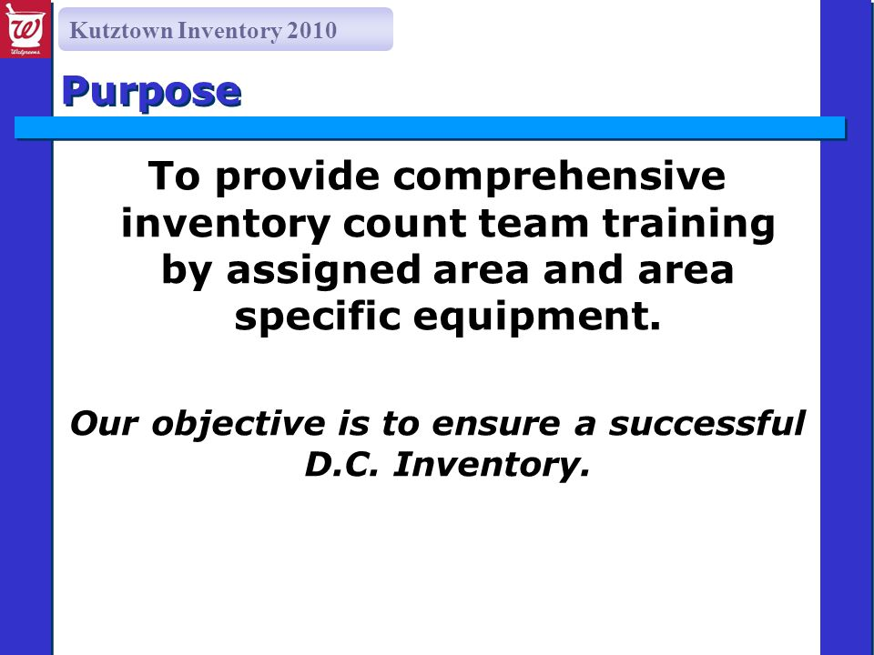 Kutztown Inventory 2010 Purpose To provide comprehensive inventory count team training by assigned area and area specific equipment.