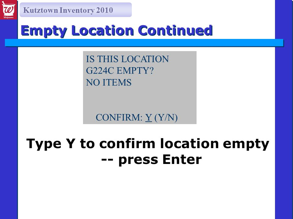 Kutztown Inventory 2010 Type Y to confirm location empty -- press Enter Empty Location Continued IS THIS LOCATION G224C EMPTY? NO ITEMS CONFIRM: Y (Y/