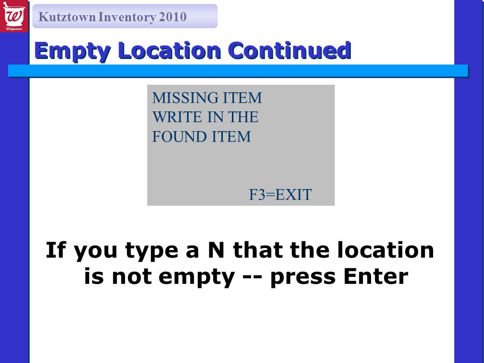 Kutztown Inventory 2010 If you type a N that the location is not empty -- press Enter Empty Location Continued MISSING ITEM WRITE IN THE FOUND ITEM F3