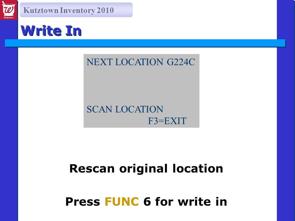 Kutztown Inventory 2010 Write In Rescan original location Press FUNC 6 for write in NEXT LOCATION G224C SCAN LOCATION G228C F3=EXIT F6=WRITE IN/RECOUNT NEXT LOCATION G224C SCAN LOCATION F3=EXIT