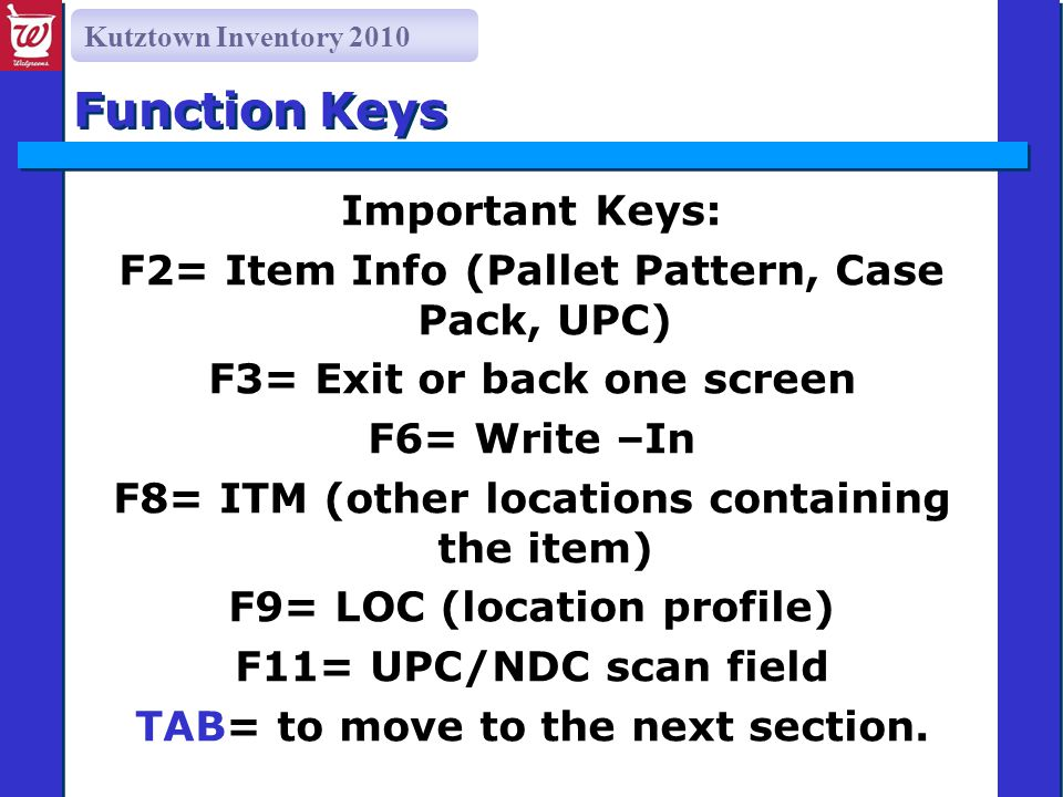 Kutztown Inventory 2010 Function Keys Important Keys: F2= Item Info (Pallet Pattern, Case Pack, UPC) F3= Exit or back one screen F6= Write –In F8= ITM