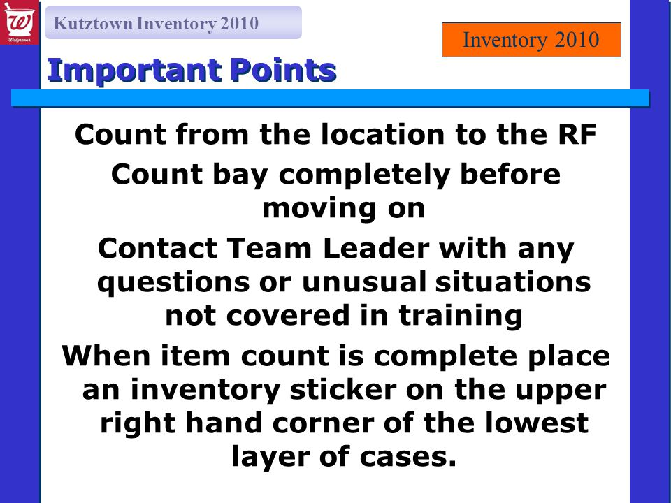 Kutztown Inventory 2010 Important Points Count from the location to the RF Count bay completely before moving on Contact Team Leader with any questions or unusual situations not covered in training When item count is complete place an inventory sticker on the upper right hand corner of the lowest layer of cases.