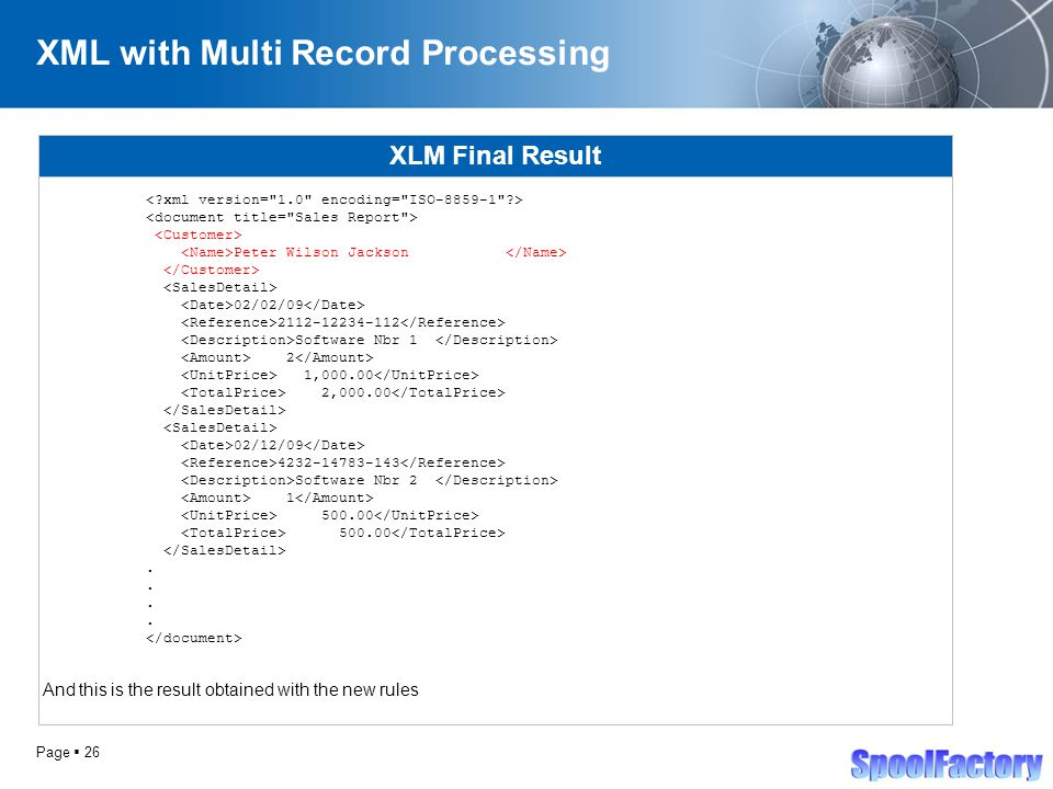 Page  26 XML with Multi Record Processing XLM Final Result Peter Wilson Jackson 02/02/09 2112-12234-112 Software Nbr 1 2 1,000.00 2,000.00 02/12/09 4232-14783-143 Software Nbr 2 1 500.00.
