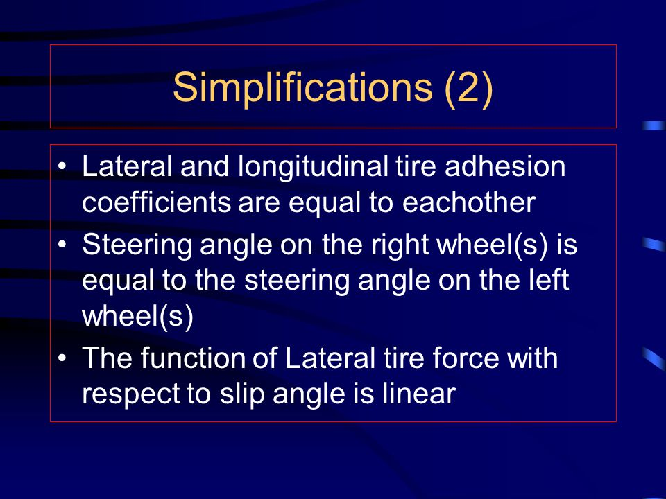 Simplifications (2) Lateral and longitudinal tire adhesion coefficients are equal to eachother Steering angle on the right wheel(s) is equal to the st