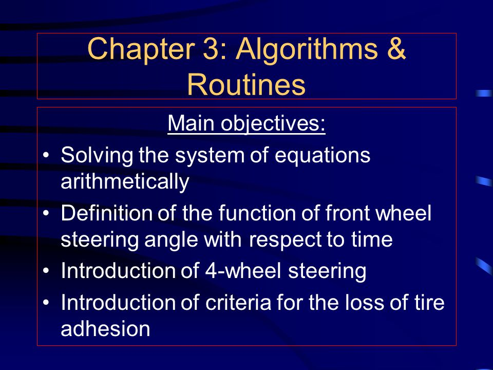 Chapter 3: Algorithms & Routines Main objectives: Solving the system of equations arithmetically Definition of the function of front wheel steering angle with respect to time Introduction of 4-wheel steering Introduction of criteria for the loss of tire adhesion
