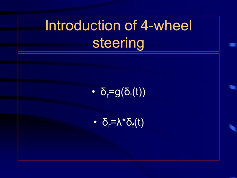 Introduction of 4-wheel steering δ r =g(δ f (t)) δ r =λ*δ f (t)
