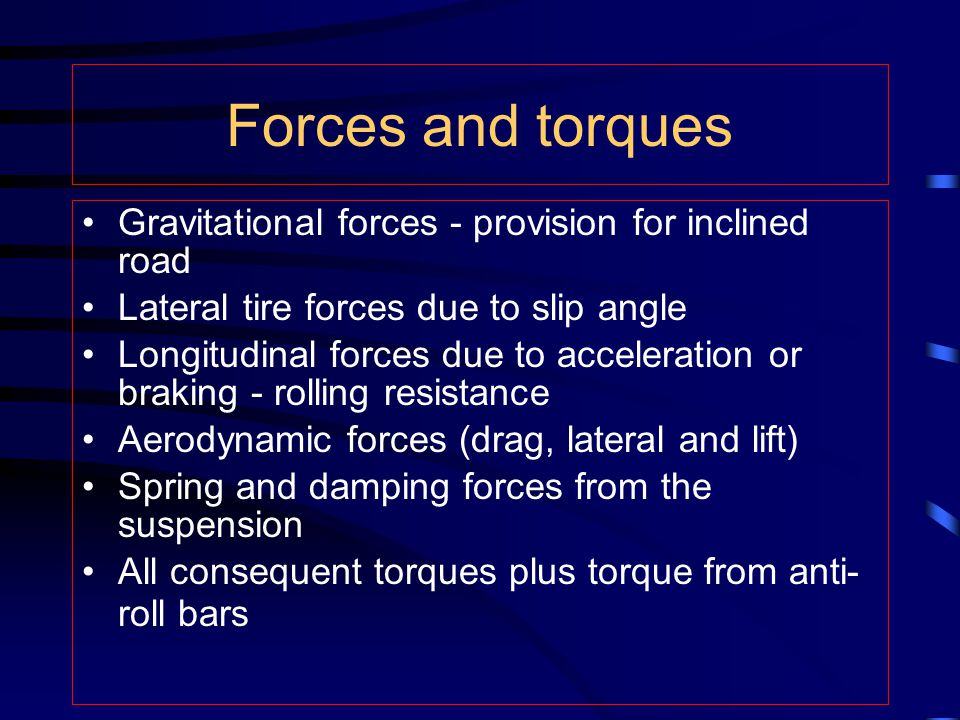 Forces and torques Gravitational forces - provision for inclined road Lateral tire forces due to slip angle Longitudinal forces due to acceleration or