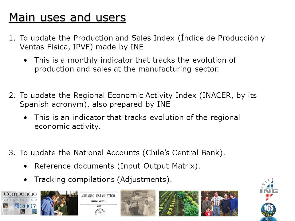 Main uses and users 1.To update the Production and Sales Index (Índice de Producción y Ventas Física, IPVF) made by INE This is a monthly indicator that tracks the evolution of production and sales at the manufacturing sector.