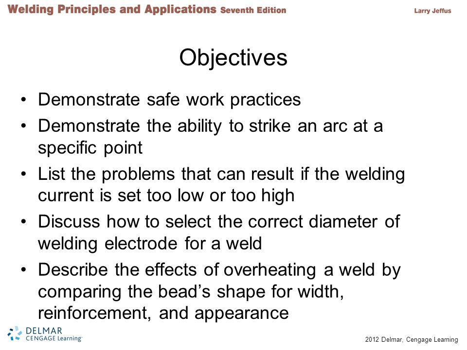 © 2012 Delmar, Cengage Learning Objectives (cont d.) Define arc length, and describe the effects of using too short or too long an arc length Compare a leading electrode angle to a trailing electrode angle Tell what characteristics of the weld bead can be controlled by the movement or weaving of the welding electrode Demonstrate ten weave patterns for weld beads Discuss the importance of positioning the welder and the plate properly before starting to weld