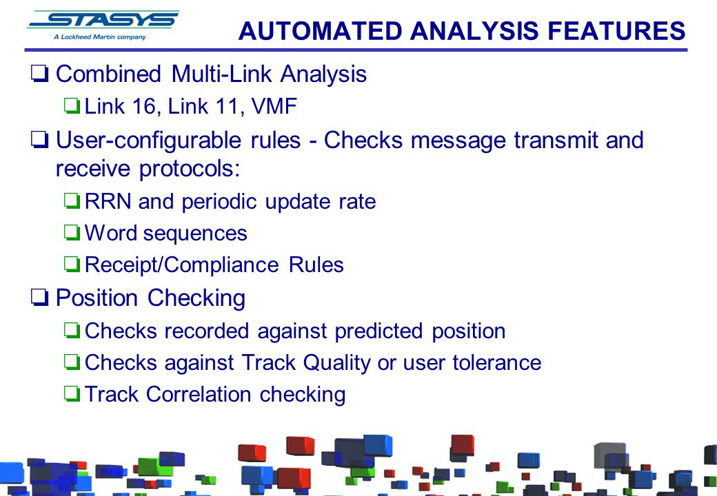 AUTOMATED ANALYSIS FEATURES oCombined Multi-Link Analysis oLink 16, Link 11, VMF oUser-configurable rules - Checks message transmit and receive protocols: oRRN and periodic update rate oWord sequences oReceipt/Compliance Rules oPosition Checking oChecks recorded against predicted position oChecks against Track Quality or user tolerance oTrack Correlation checking