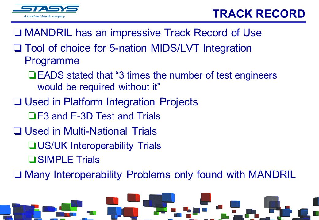 TRACK RECORD oMANDRIL has an impressive Track Record of Use oTool of choice for 5-nation MIDS/LVT Integration Programme oEADS stated that 3 times the number of test engineers would be required without it oUsed in Platform Integration Projects oF3 and E-3D Test and Trials oUsed in Multi-National Trials oUS/UK Interoperability Trials oSIMPLE Trials oMany Interoperability Problems only found with MANDRIL