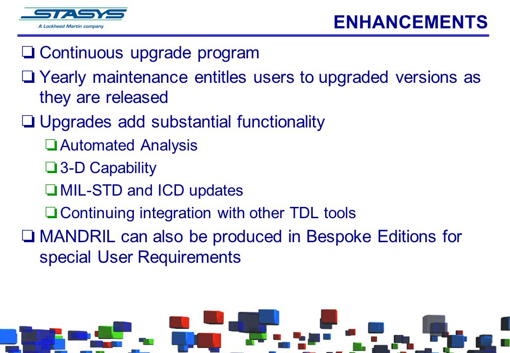 ENHANCEMENTS oContinuous upgrade program oYearly maintenance entitles users to upgraded versions as they are released oUpgrades add substantial functi